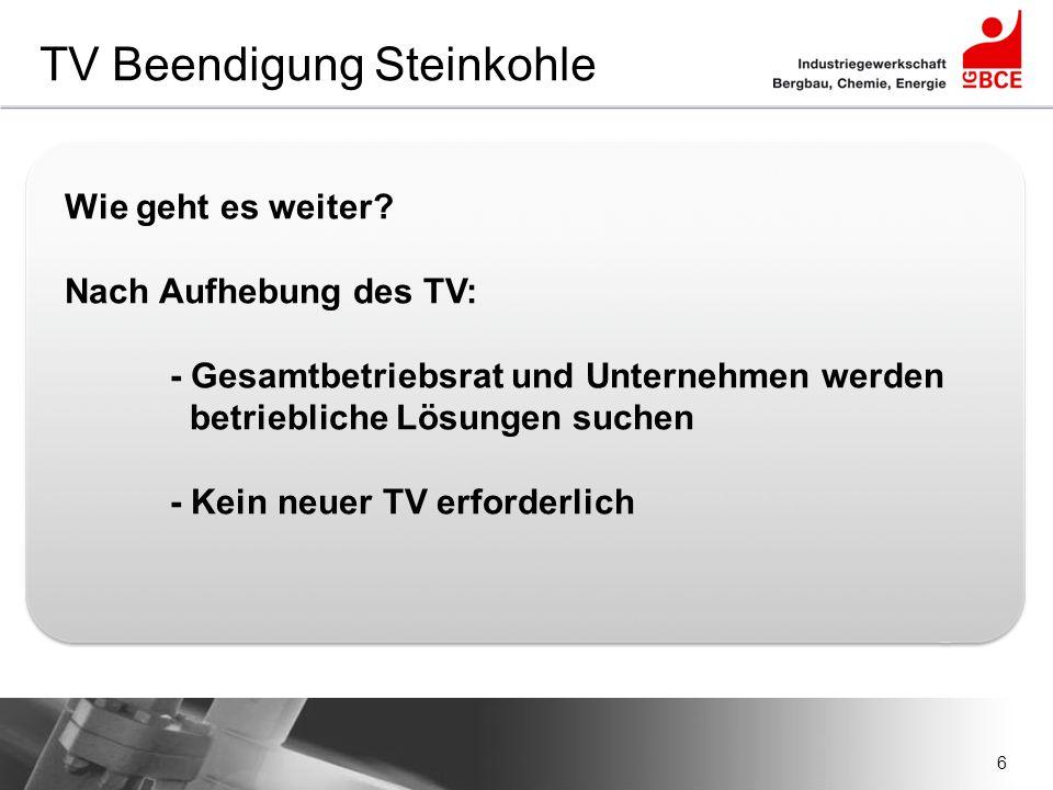 6 TV Beendigung Steinkohle Wie geht es weiter? Nach Aufhebung des TV: - Gesamtbetriebsrat und Unternehmen werden betriebliche Lösungen suchen - Kein n