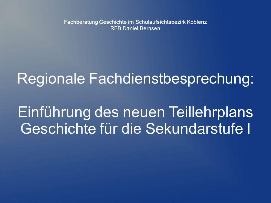 Regionale Fachdienstbesprechung: Einführung des neuen Teillehrplans Geschichte für die Sekundarstufe I Fachberatung Geschichte im Schulaufsichtsbezirk Koblenz RFB Daniel Bernsen
