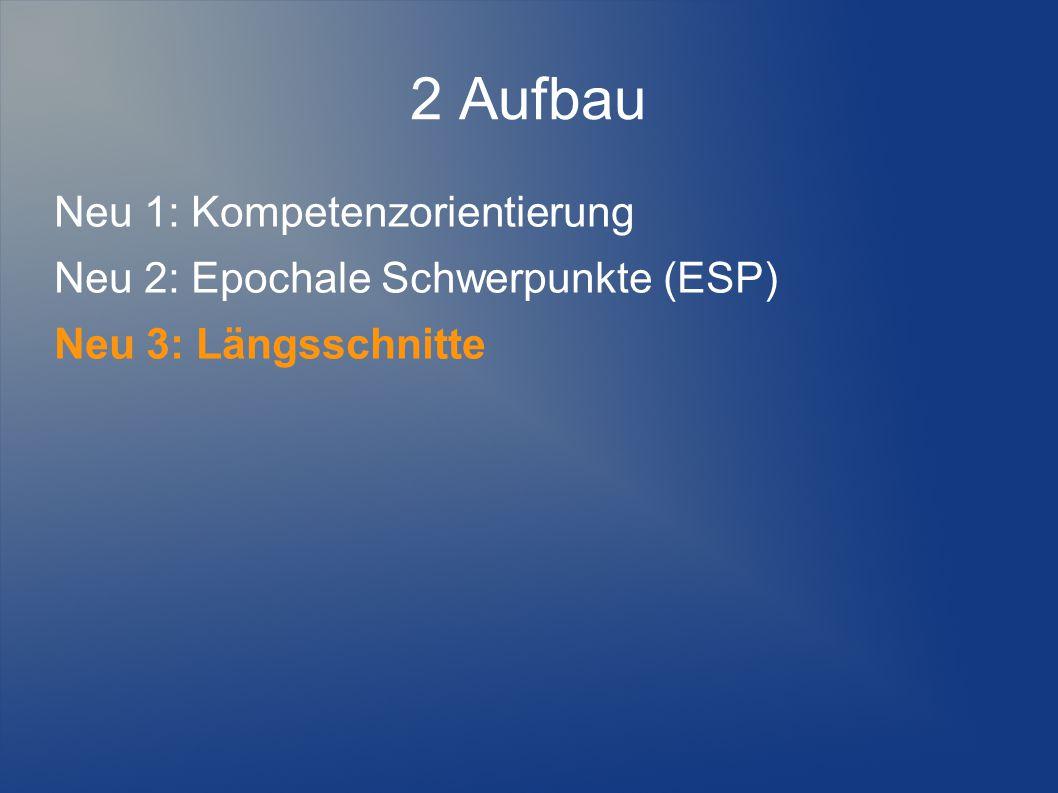 2 Aufbau Neu 1: Kompetenzorientierung Neu 2: Epochale Schwerpunkte (ESP) Neu 3: Längsschnitte