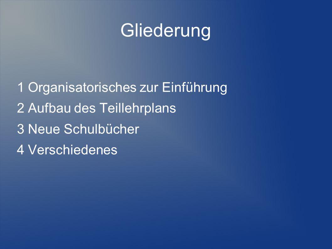 Gliederung 1 Organisatorisches zur Einführung 2 Aufbau des Teillehrplans 3 Neue Schulbücher 4 Verschiedenes