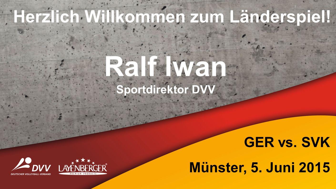 Herzlich Willkommen zum Länderspiel! Ralf Iwan Sportdirektor DVV GER vs. SVK Münster, 5. Juni 2015