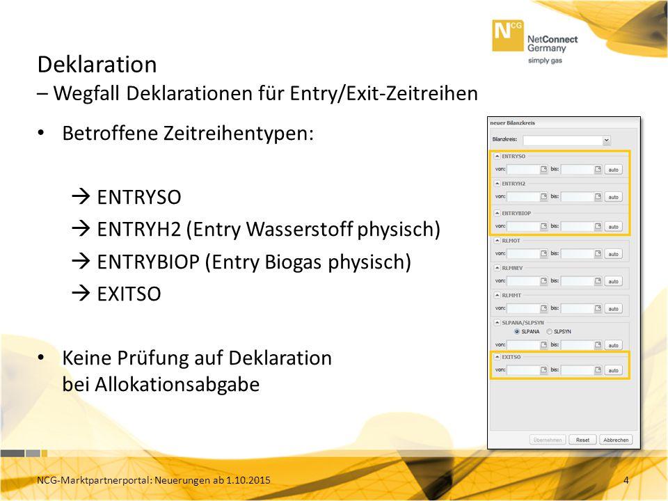 Deklaration – Wegfall Deklarationen für Entry/Exit-Zeitreihen Betroffene Zeitreihentypen:  ENTRYSO  ENTRYH2 (Entry Wasserstoff physisch)  ENTRYBIOP (Entry Biogas physisch)  EXITSO Keine Prüfung auf Deklaration bei Allokationsabgabe 4NCG-Marktpartnerportal: Neuerungen ab 1.10.2015