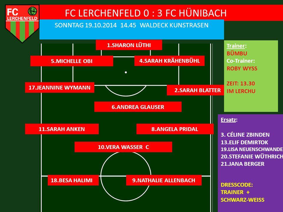 FC LERCHENFELD 0 : 3 FC HÜNIBACH SONNTAG 19.10.2014 14.45 WALDECK KUNSTRASEN 1.SHARON LÜTHI 5.MICHELLE OBI Ersatz: 3.