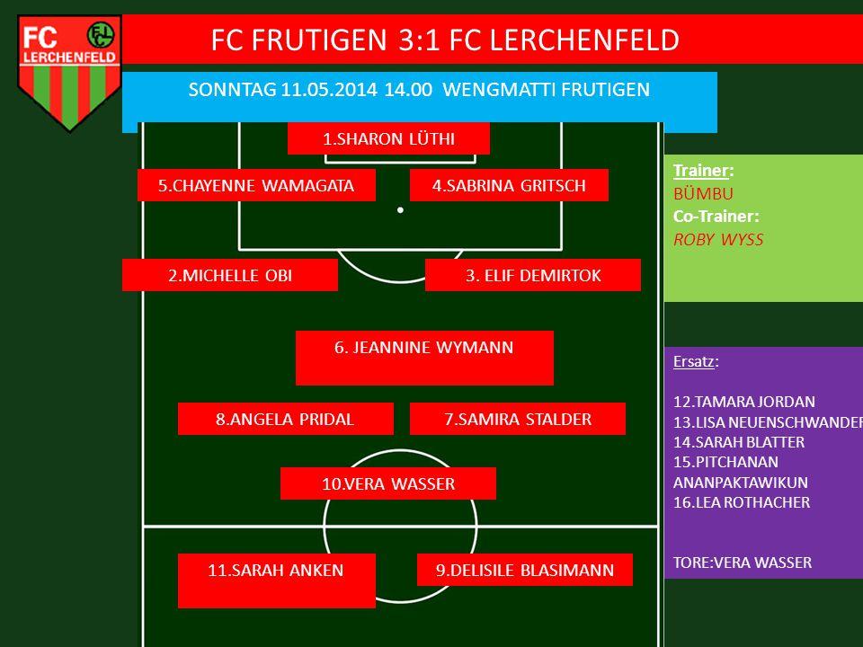 FC FRUTIGEN 3:1 FC LERCHENFELD SONNTAG 11.05.2014 14.00 WENGMATTI FRUTIGEN 1.SHARON LÜTHI 5.CHAYENNE WAMAGATA Ersatz: 12.TAMARA JORDAN 13.LISA NEUENSCHWANDER 14.SARAH BLATTER 15.PITCHANAN ANANPAKTAWIKUN 16.LEA ROTHACHER TORE:VERA WASSER 4.SABRINA GRITSCH 3.