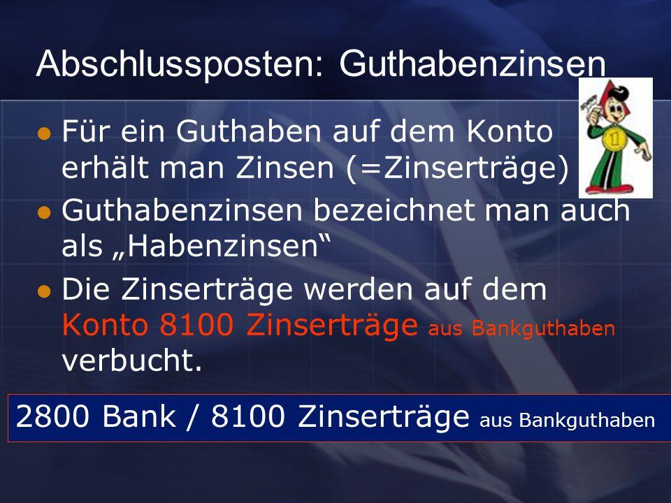"""Abschlussposten: Guthabenzinsen Für ein Guthaben auf dem Konto erhält man Zinsen (=Zinserträge) Guthabenzinsen bezeichnet man auch als """"Habenzinsen Die Zinserträge werden auf dem Konto 8100 Zinserträge aus Bankguthaben verbucht."""