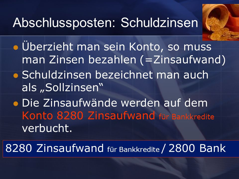 """Abschlussposten: Schuldzinsen Überzieht man sein Konto, so muss man Zinsen bezahlen (=Zinsaufwand) Schuldzinsen bezeichnet man auch als """"Sollzinsen Die Zinsaufwände werden auf dem Konto 8280 Zinsaufwand für Bankkredite verbucht."""