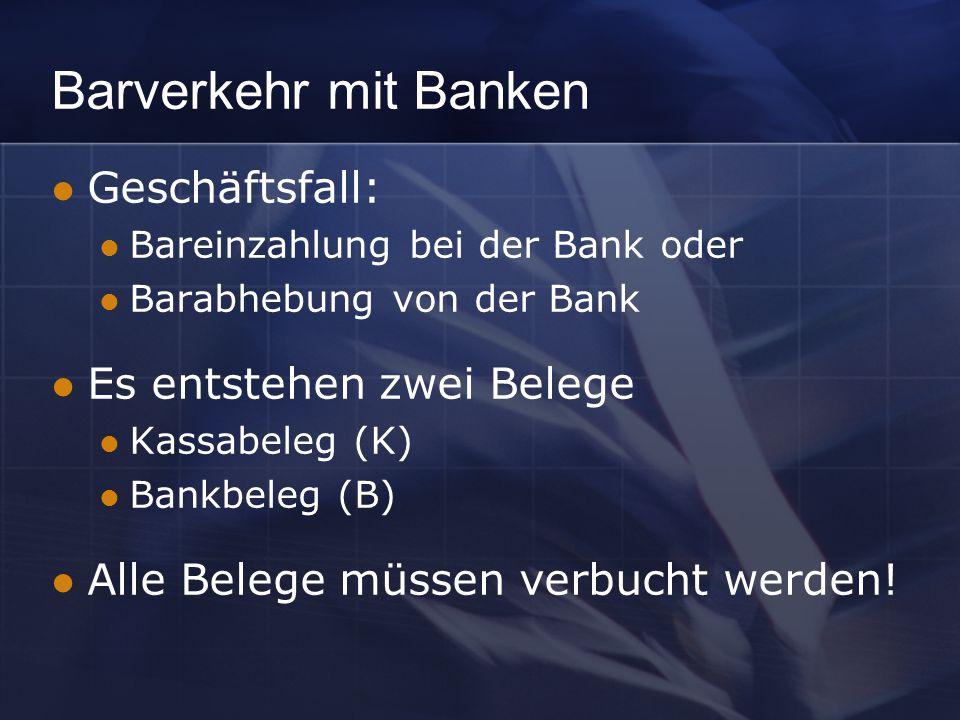 Barverkehr mit Banken Geschäftsfall: Bareinzahlung bei der Bank oder Barabhebung von der Bank Es entstehen zwei Belege Kassabeleg (K) Bankbeleg (B) Alle Belege müssen verbucht werden!