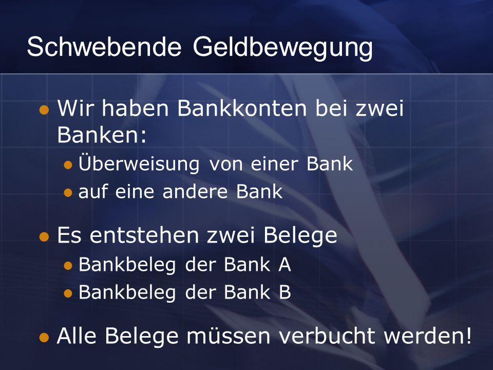 Schwebende Geldbewegung Wir haben Bankkonten bei zwei Banken: Überweisung von einer Bank auf eine andere Bank Es entstehen zwei Belege Bankbeleg der Bank A Bankbeleg der Bank B Alle Belege müssen verbucht werden!