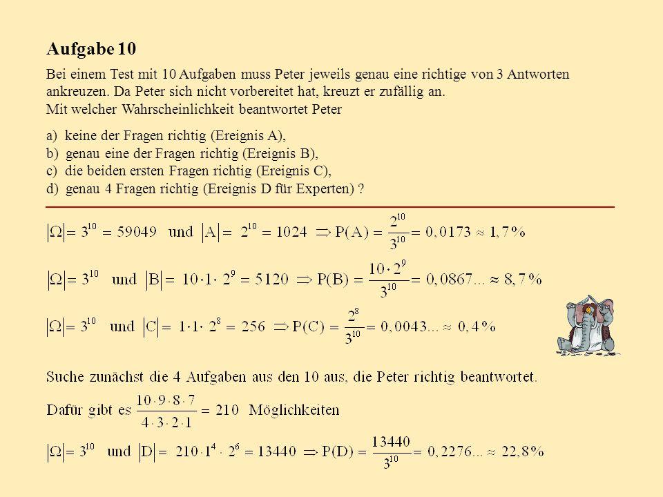 Aufgabe 10 Bei einem Test mit 10 Aufgaben muss Peter jeweils genau eine richtige von 3 Antworten ankreuzen. Da Peter sich nicht vorbereitet hat, kreuz