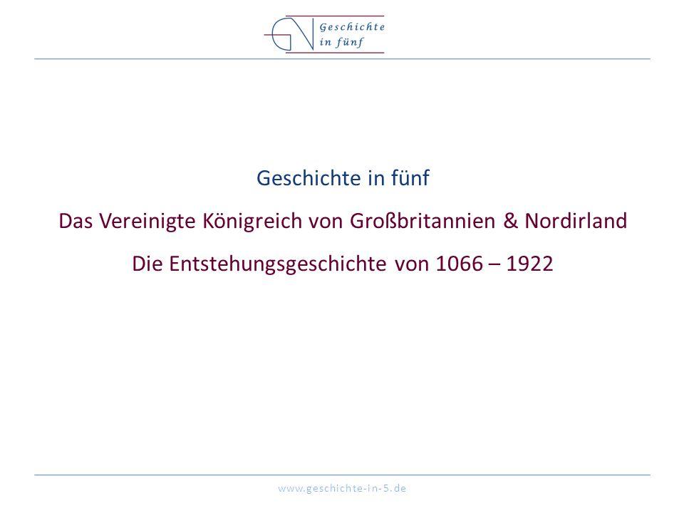 www.geschichte-in-5.de Geschichte in fünf Das Vereinigte Königreich von Großbritannien & Nordirland Die Entstehungsgeschichte von 1066 – 1922