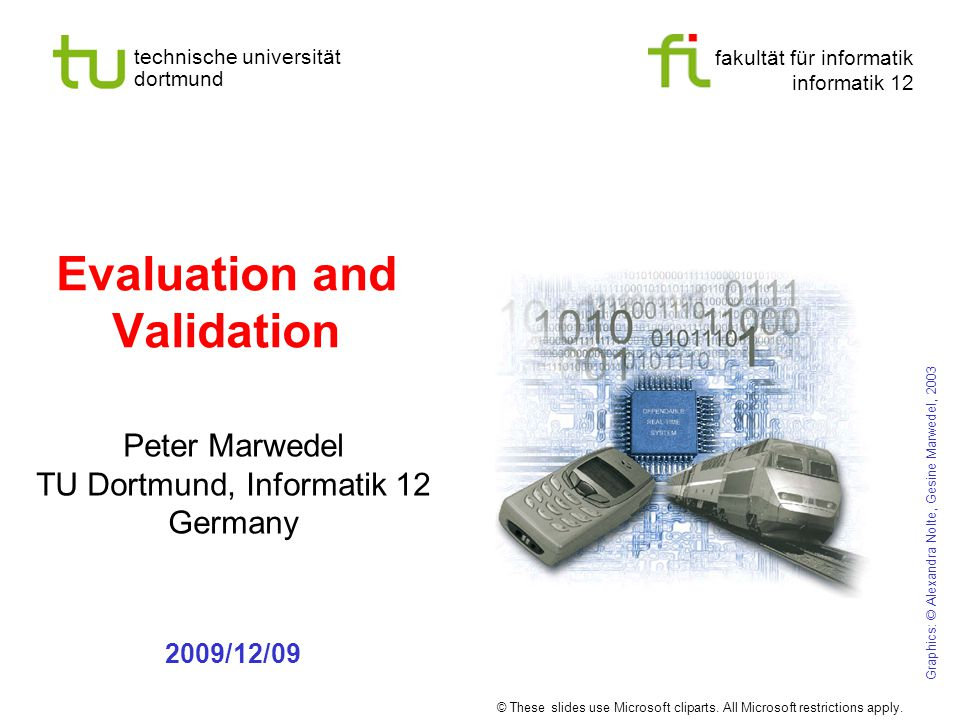 fakultät für informatik informatik 12 technische universität dortmund Evaluation and Validation Peter Marwedel TU Dortmund, Informatik 12 Germany 2009/12/09 Graphics: © Alexandra Nolte, Gesine Marwedel, 2003 © These slides use Microsoft cliparts.