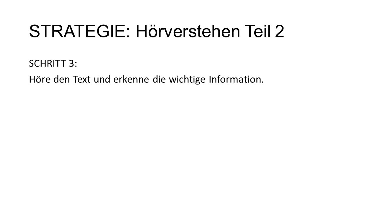 STRATEGIE: Hörverstehen Teil 2 SCHRITT 3: Höre den Text und erkenne die wichtige Information.