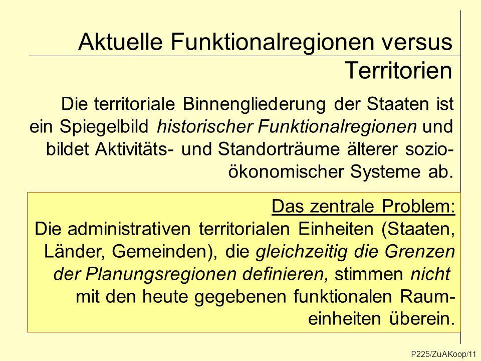 Aktuelle Funktionalregionen versus Territorien P225/ZuAKoop/11 Die territoriale Binnengliederung der Staaten ist ein Spiegelbild historischer Funktion