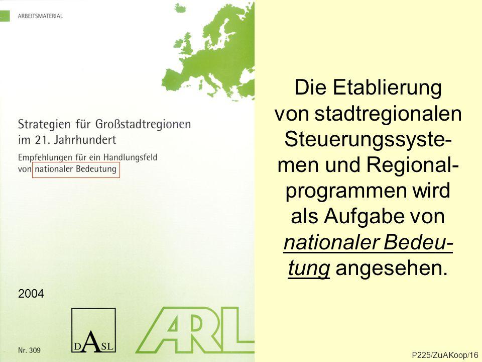 Die Etablierung von stadtregionalen Steuerungssyste- men und Regional- programmen wird als Aufgabe von nationaler Bedeu- tung angesehen. 2004 P225/ZuA