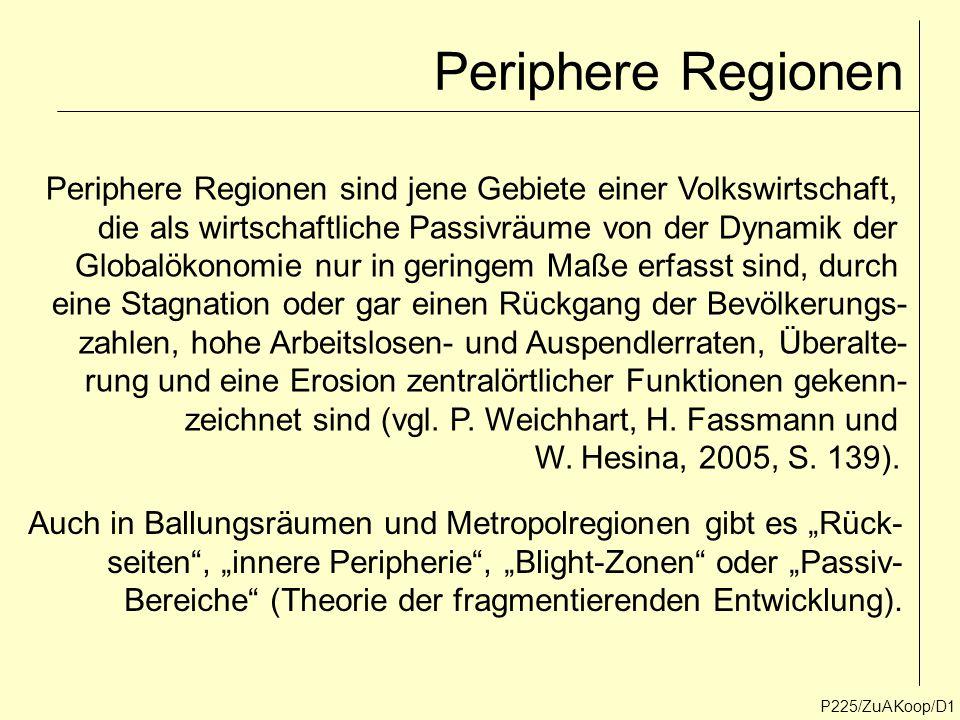 Periphere Regionen P225/ZuAKoop/D1 Periphere Regionen sind jene Gebiete einer Volkswirtschaft, die als wirtschaftliche Passivräume von der Dynamik der