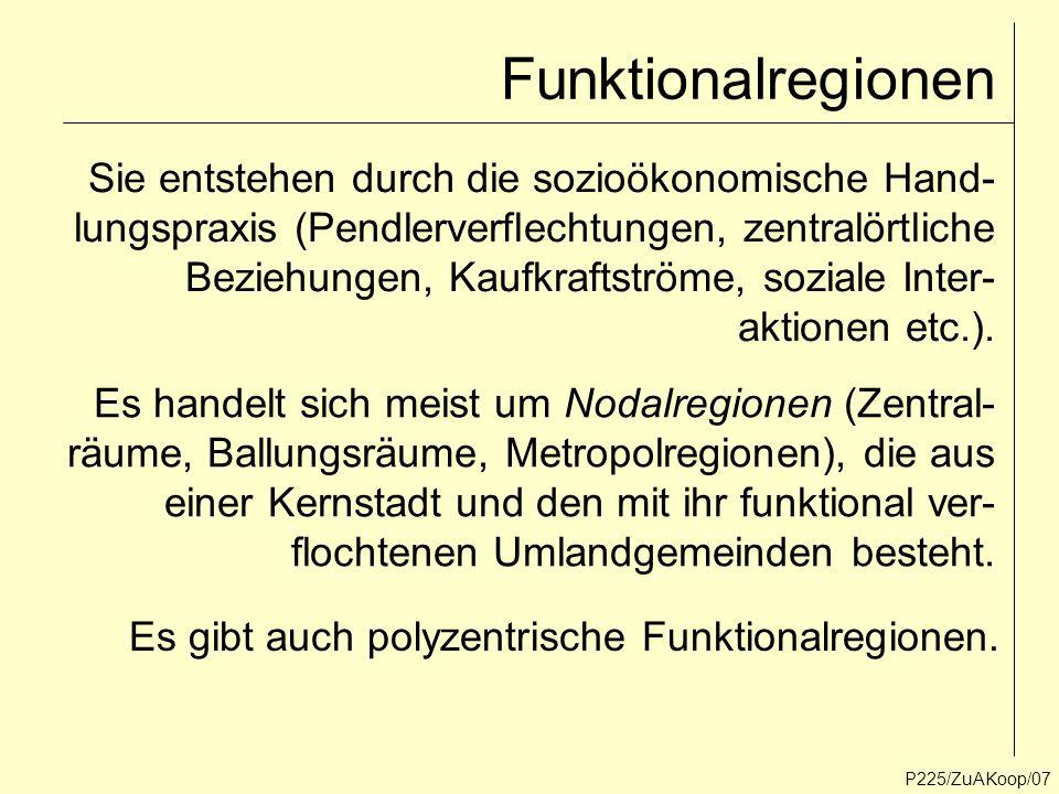 Funktionalregionen P225/ZuAKoop/07 Sie entstehen durch die sozioökonomische Hand- lungspraxis (Pendlerverflechtungen, zentralörtliche Beziehungen, Kau