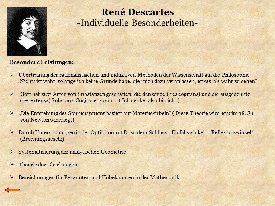 René Descartes -Individuelle Besonderheiten- Besondere Leistungen:  Übertragung der rationalistischen und induktiven Methoden der Wissenschaft auf di