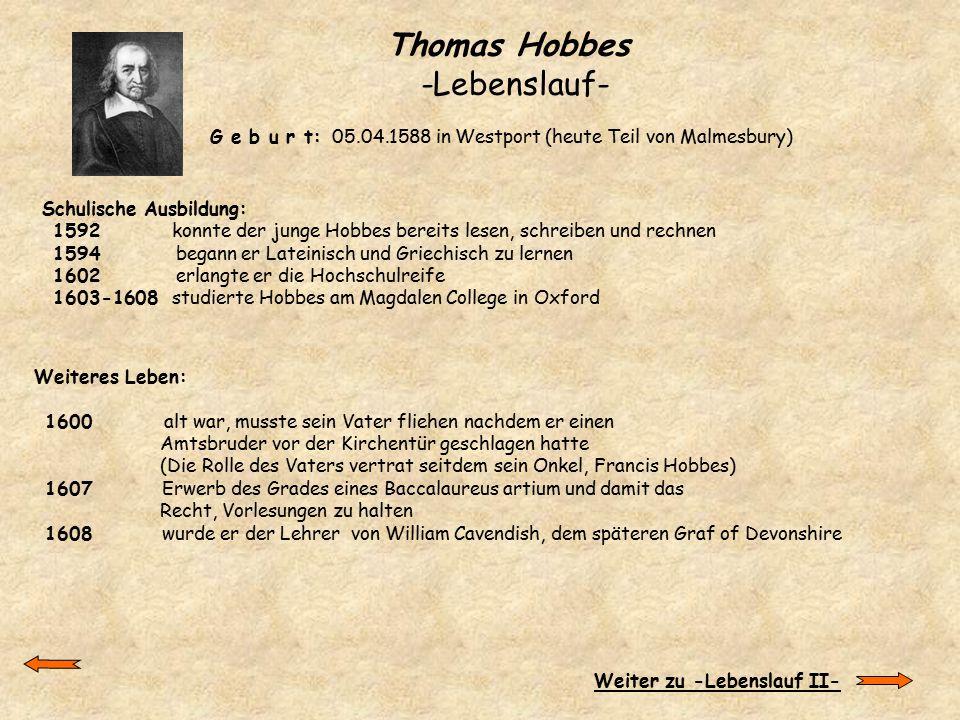 Thomas Hobbes -Lebenslauf- G e b u r t: 05.04.1588 in Westport (heute Teil von Malmesbury) Schulische Ausbildung: 1592 konnte der junge Hobbes bereits