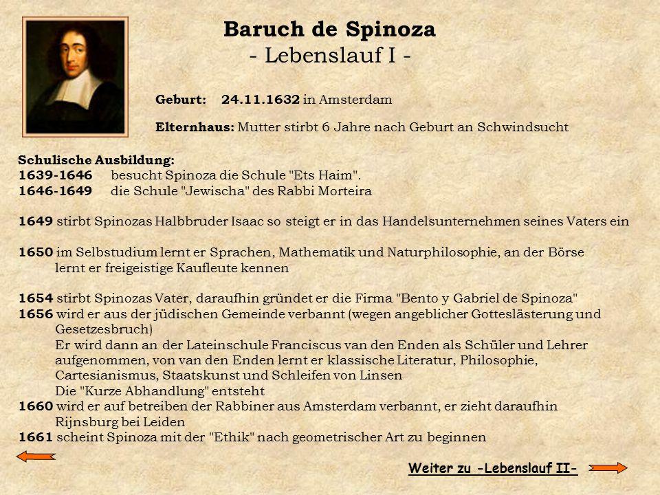 Baruch de Spinoza - Lebenslauf II - 1663 zieht er nach Voorburg beim Haag um 1665 beginnt sich seine Lungenkrankheit abzuzeichnen er gibt nun die Arbeit an der Ethik auf und beginnt sich auf bitten der Regenten mit politischen Fragen zu befassen.