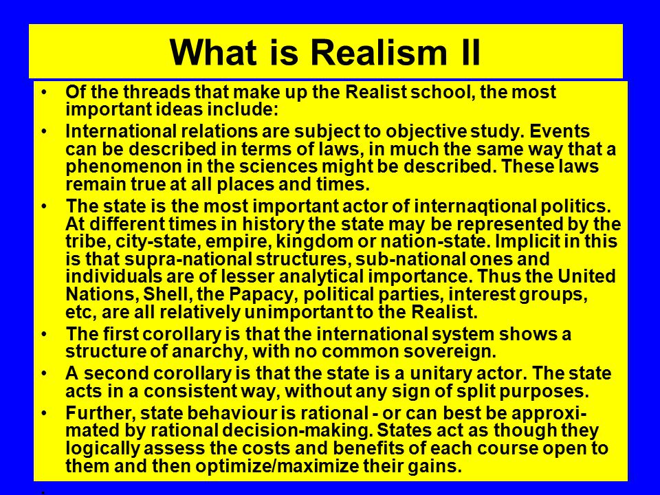 What is Realism II Of the threads that make up the Realist school, the most important ideas include: International relations are subject to objective study.