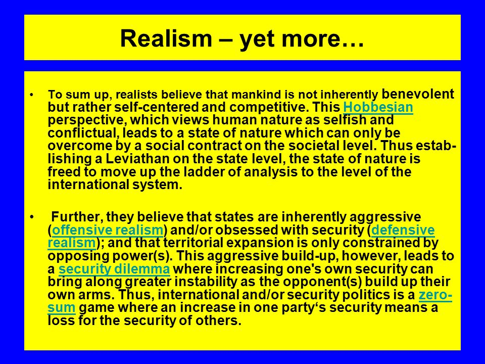 Realism – yet more… To sum up, realists believe that mankind is not inherently benevolent but rather self-centered and competitive.