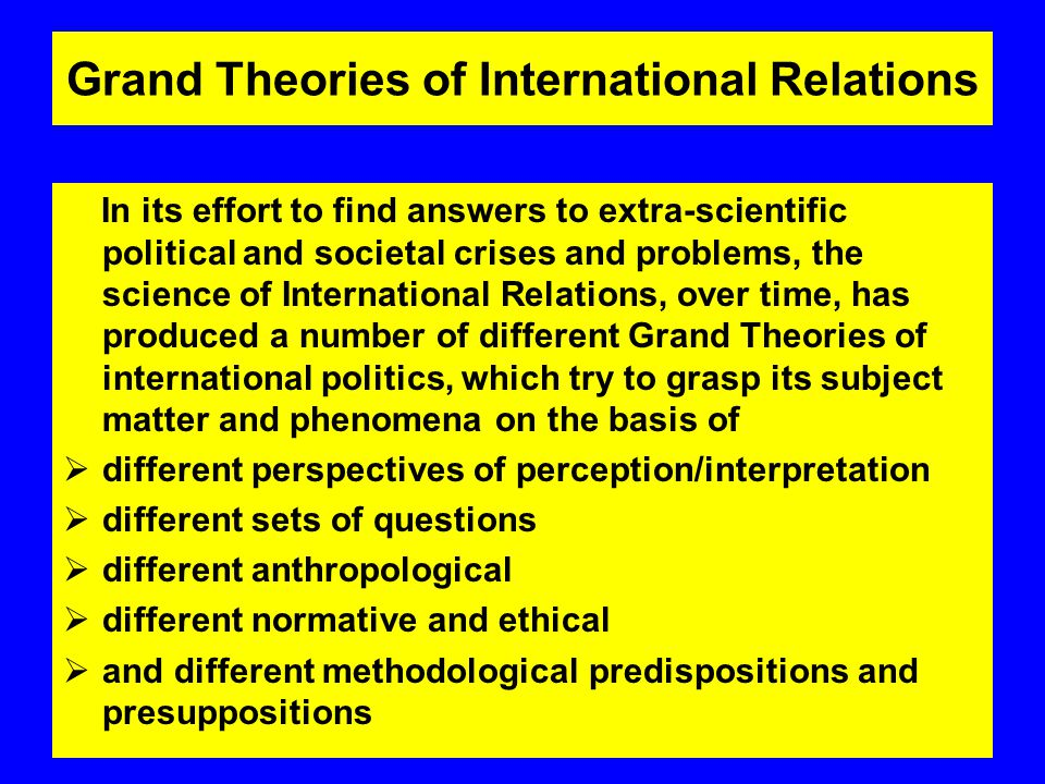Grand Theories of International Relations In its effort to find answers to extra-scientific political and societal crises and problems, the science of International Relations, over time, has produced a number of different Grand Theories of international politics, which try to grasp its subject matter and phenomena on the basis of  different perspectives of perception/interpretation  different sets of questions  different anthropological  different normative and ethical  and different methodological predispositions and presuppositions