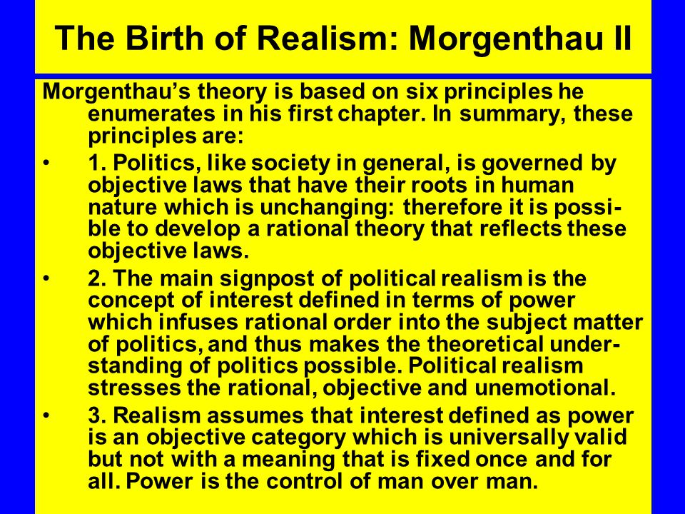 The Birth of Realism: Morgenthau II Morgenthau's theory is based on six principles he enumerates in his first chapter.