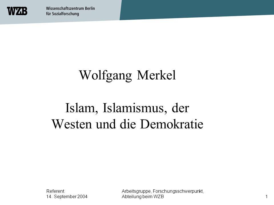 Referent 14. September 2004 Arbeitsgruppe, Forschungsschwerpunkt, Abteilung beim WZB1 Wolfgang Merkel Islam, Islamismus, der Westen und die Demokratie