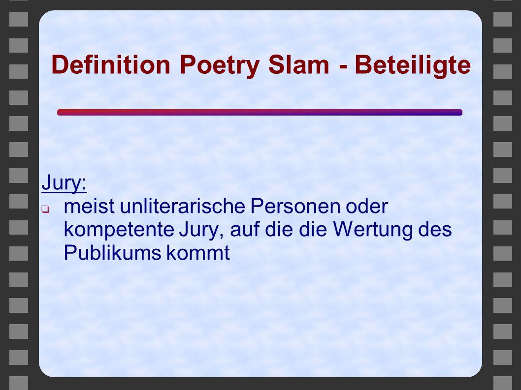 Definition Poetry Slam - Beteiligte Jury: ❑ meist unliterarische Personen oder kompetente Jury, auf die die Wertung des Publikums kommt