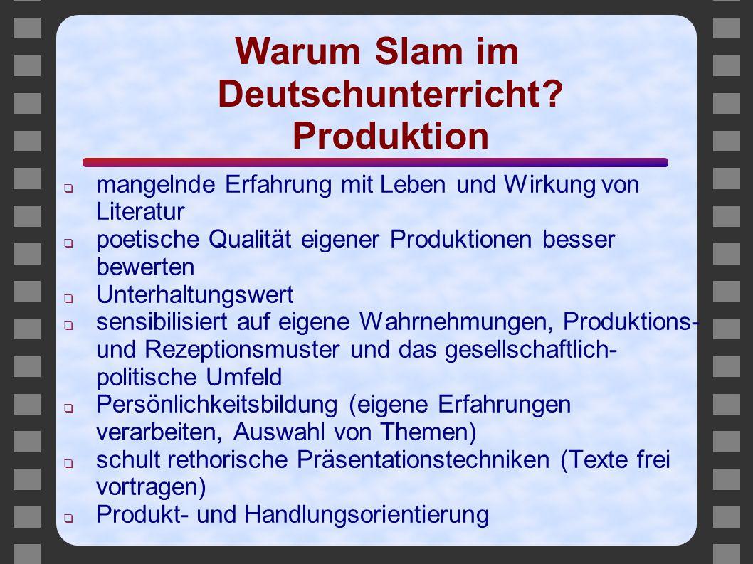 Warum Slam im Deutschunterricht? Produktion ❑ mangelnde Erfahrung mit Leben und Wirkung von Literatur ❑ poetische Qualität eigener Produktionen besser