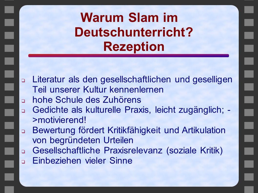 Warum Slam im Deutschunterricht? Rezeption ❑ Literatur als den gesellschaftlichen und geselligen Teil unserer Kultur kennenlernen ❑ hohe Schule des Zu