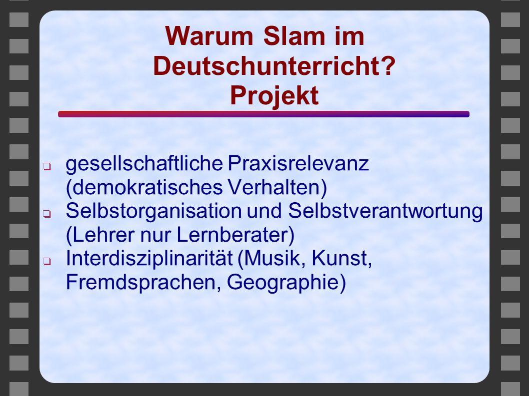 Warum Slam im Deutschunterricht? Projekt ❑ gesellschaftliche Praxisrelevanz (demokratisches Verhalten) ❑ Selbstorganisation und Selbstverantwortung (L