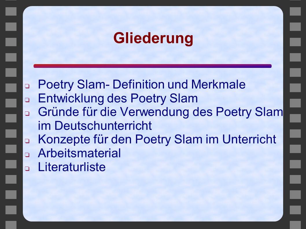 Gliederung ❑ Poetry Slam- Definition und Merkmale ❑ Entwicklung des Poetry Slam ❑ Gründe für die Verwendung des Poetry Slam im Deutschunterricht ❑ Kon