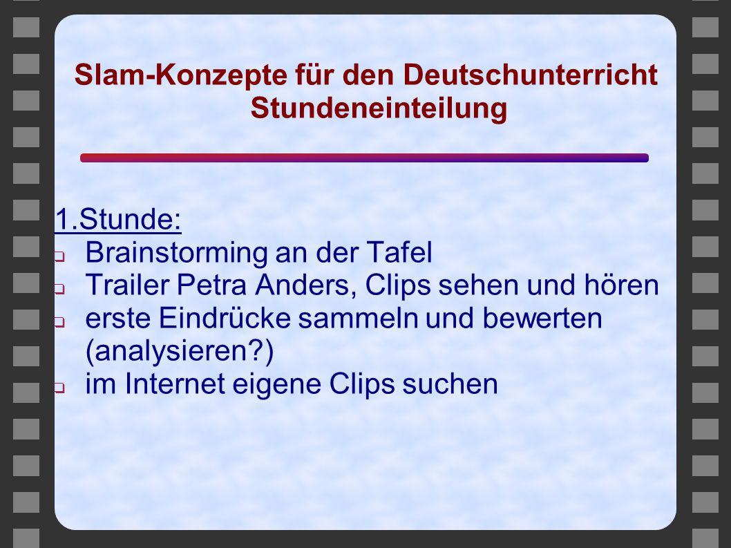 Slam-Konzepte für den Deutschunterricht Stundeneinteilung 1.Stunde: ❑ Brainstorming an der Tafel ❑ Trailer Petra Anders, Clips sehen und hören ❑ erste