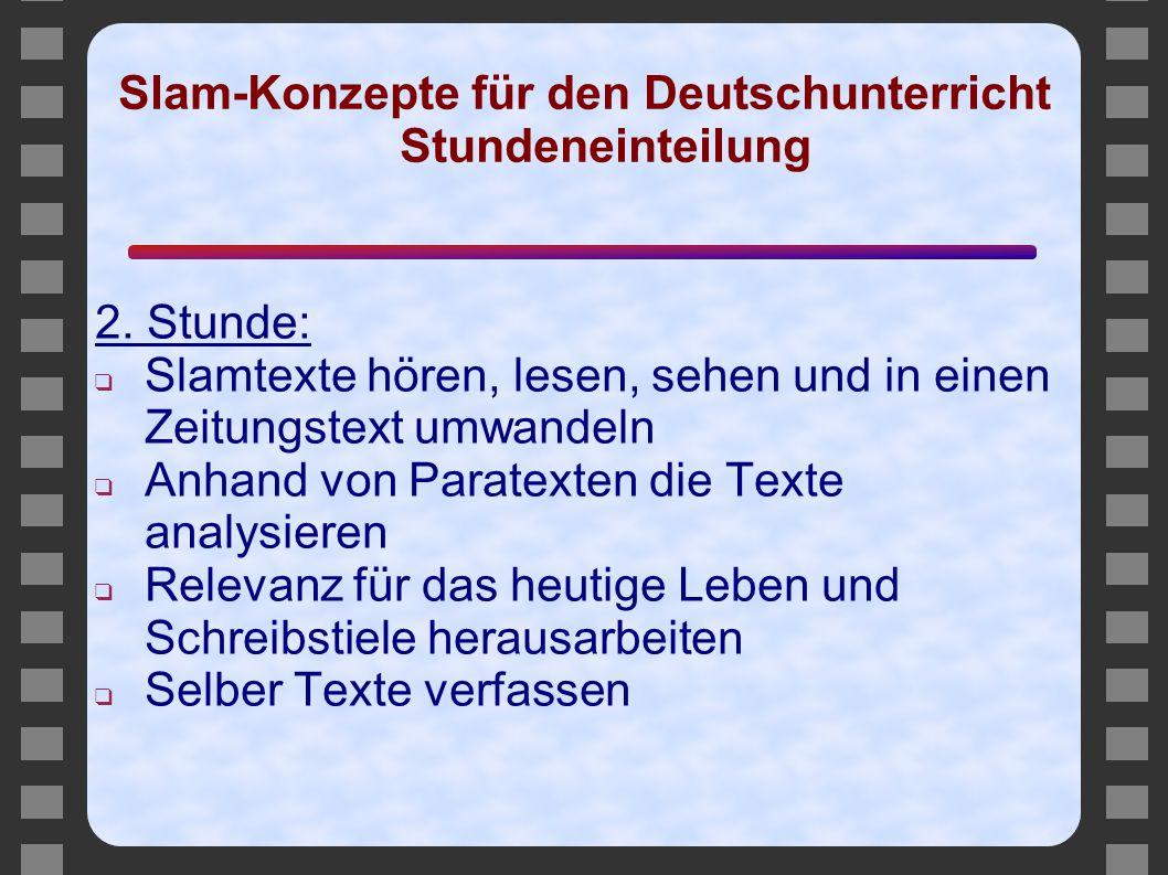 Slam-Konzepte für den Deutschunterricht Stundeneinteilung 2. Stunde: ❑ Slamtexte hören, lesen, sehen und in einen Zeitungstext umwandeln ❑ Anhand von