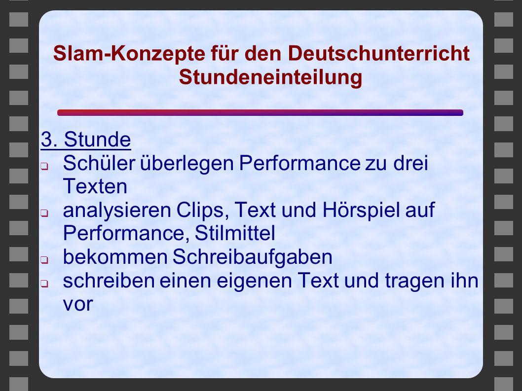 Slam-Konzepte für den Deutschunterricht Stundeneinteilung 3. Stunde ❑ Schüler überlegen Performance zu drei Texten ❑ analysieren Clips, Text und Hörsp