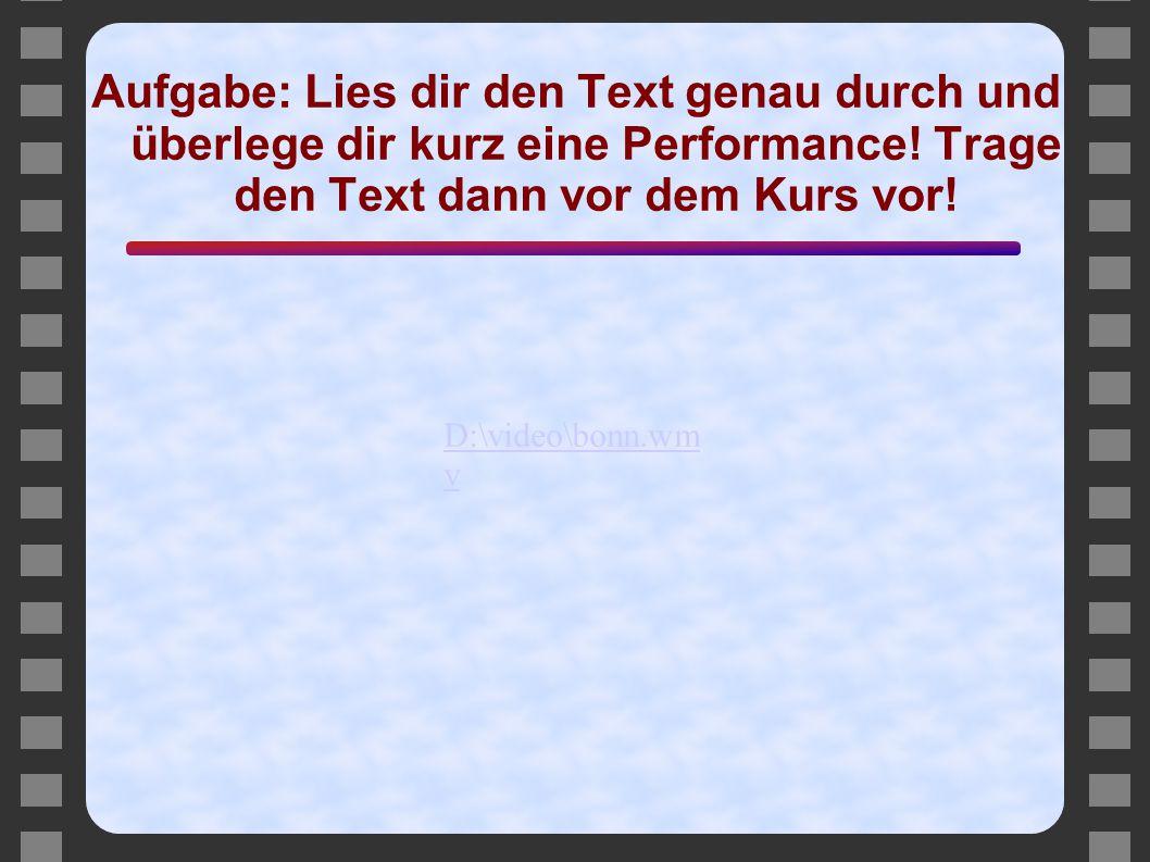 Aufgabe: Lies dir den Text genau durch und überlege dir kurz eine Performance! Trage den Text dann vor dem Kurs vor! D:\video\bonn.wm v