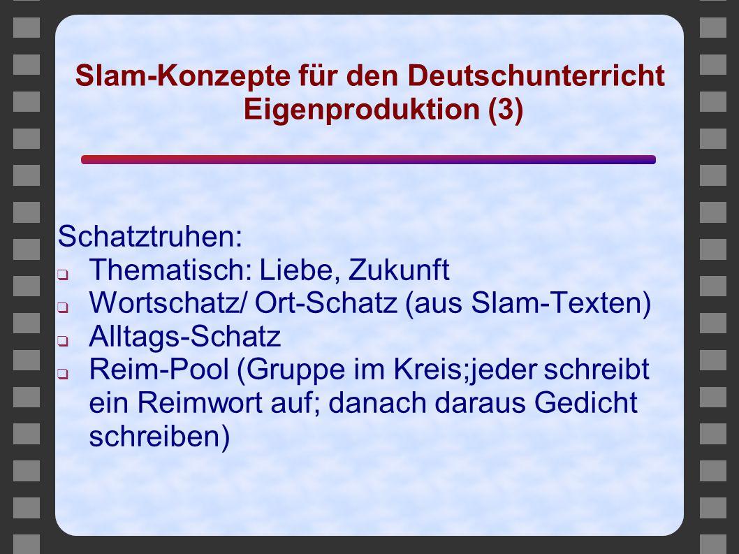 Slam-Konzepte für den Deutschunterricht Eigenproduktion (3) Schatztruhen: ❑ Thematisch: Liebe, Zukunft ❑ Wortschatz/ Ort-Schatz (aus Slam-Texten) ❑ Al
