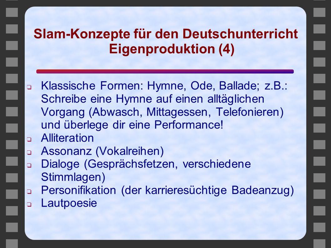 Slam-Konzepte für den Deutschunterricht Eigenproduktion (4) ❑ Klassische Formen: Hymne, Ode, Ballade; z.B.: Schreibe eine Hymne auf einen alltäglichen