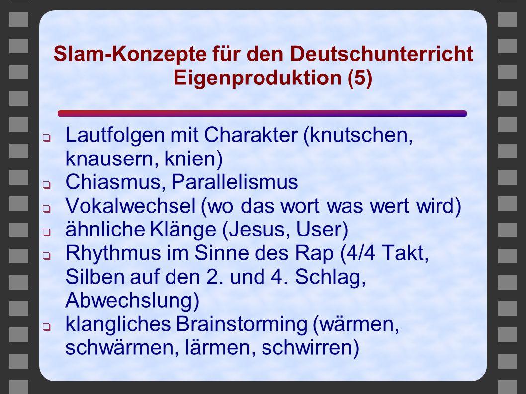 Slam-Konzepte für den Deutschunterricht Eigenproduktion (5) ❑ Lautfolgen mit Charakter (knutschen, knausern, knien) ❑ Chiasmus, Parallelismus ❑ Vokalw