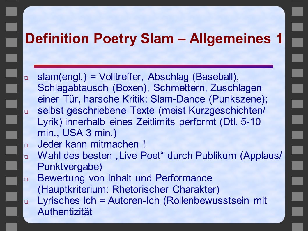 "Definition Poetry Slam – Allgemeines 2 ❑ Neue Formate: Poetry Clips (inszenierte Lyrik), Internet als Kommunikationsplattform, Musik und Lyrik (Bastian Böttcher-> Zentrifugal), Poetry Videos; ❑ Challenging system: Newcomer messen sich an ""featured poets"
