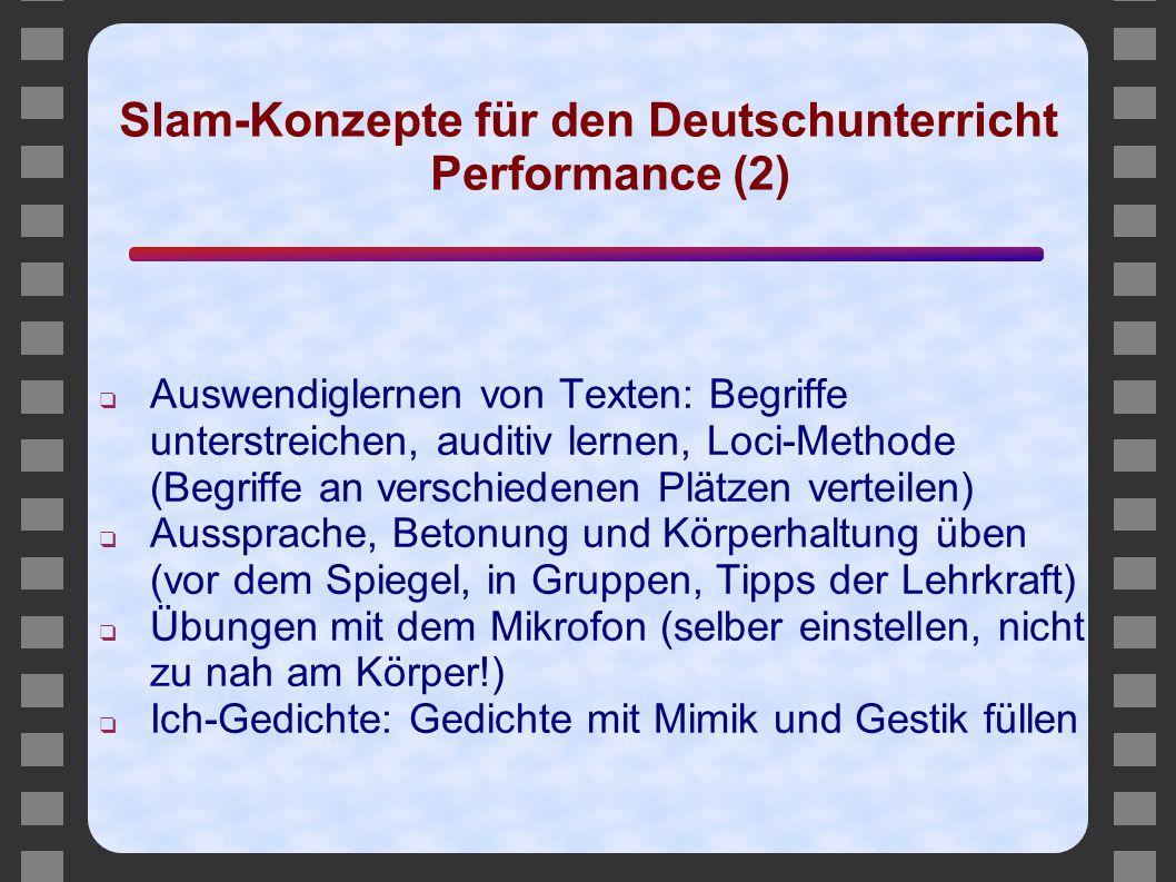Slam-Konzepte für den Deutschunterricht Performance (2) ❑ Auswendiglernen von Texten: Begriffe unterstreichen, auditiv lernen, Loci-Methode (Begriffe