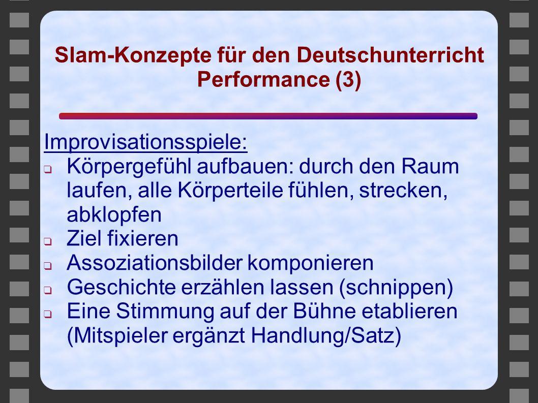 Slam-Konzepte für den Deutschunterricht Performance (3) Improvisationsspiele: ❑ Körpergefühl aufbauen: durch den Raum laufen, alle Körperteile fühlen,