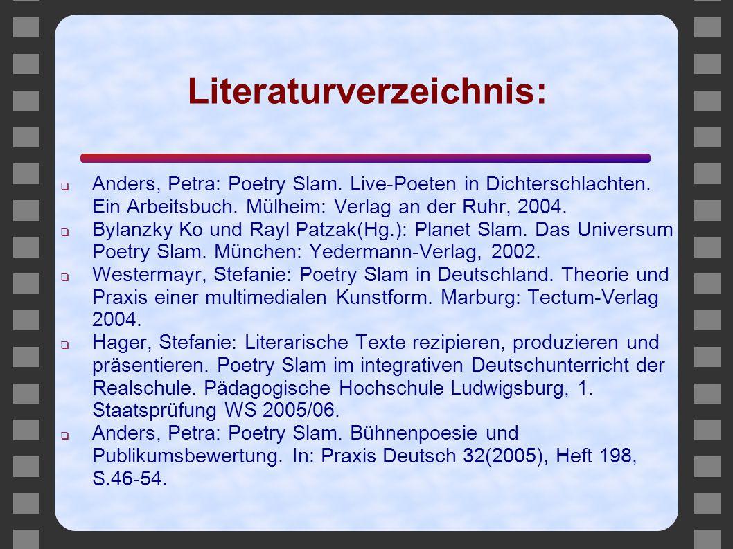 Literaturverzeichnis: ❑ Anders, Petra: Poetry Slam. Live-Poeten in Dichterschlachten. Ein Arbeitsbuch. Mülheim: Verlag an der Ruhr, 2004. ❑ Bylanzky K