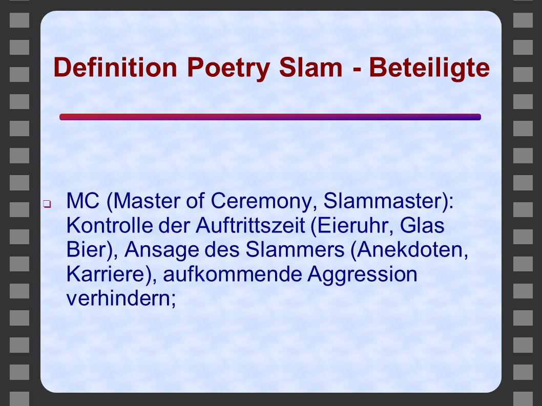 Definition Poetry Slam - Beteiligte ❑ MC (Master of Ceremony, Slammaster): Kontrolle der Auftrittszeit (Eieruhr, Glas Bier), Ansage des Slammers (Anek