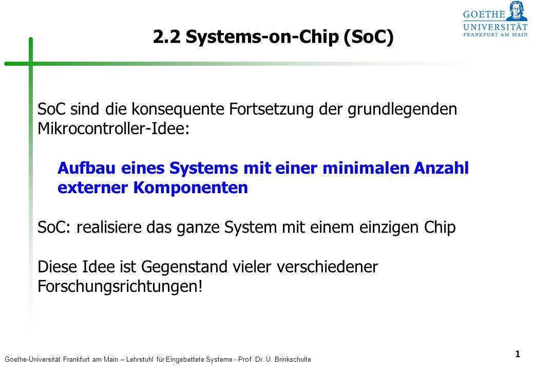Goethe-Universität Frankfurt am Main – Lehrstuhl für Eingebettete Systeme - Prof. Dr. U. Brinkschulte 1 2.2 Systems-on-Chip (SoC) SoC sind die konsequ