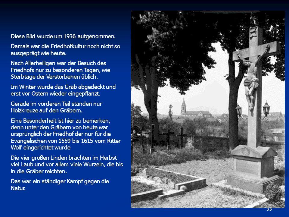 33 Diese Bild wurde um 1936 aufgenommen. Damals war die Friedhofkultur noch nicht so ausgeprägt wie heute. Nach Allerheiligen war der Besuch des Fried