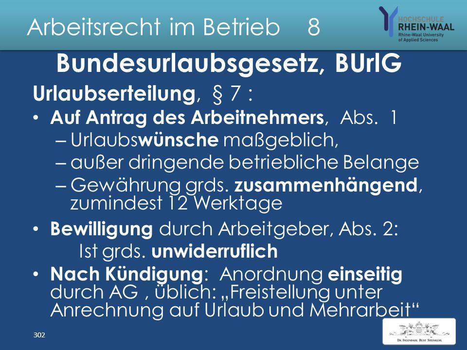 Arbeitsrecht im Betrieb 8 Bundesurlaubsgesetz, BUrlG Anspruch auf bezahlten Jahresurlaub: – Mindestens 4 Wochen,§§ 3 Abs. 1, 13 – Auf Basis 6- Tage- W
