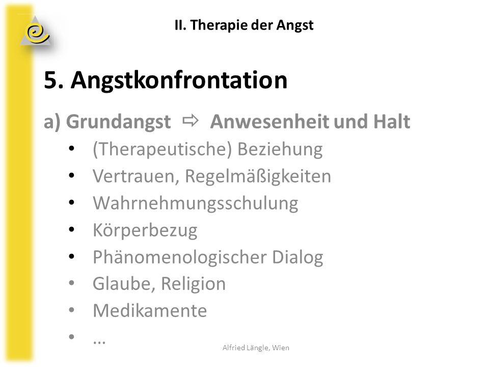 5. Angstkonfrontation a) Grundangst  Anwesenheit und Halt (Therapeutische) Beziehung Vertrauen, Regelmäßigkeiten Wahrnehmungsschulung Körperbezug Phä