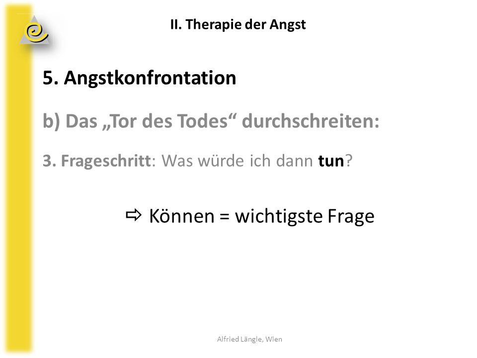 """5. Angstkonfrontation b) Das """"Tor des Todes"""" durchschreiten: 3. Frageschritt: Was würde ich dann tun?  Können = wichtigste Frage Alfried Längle, Wien"""